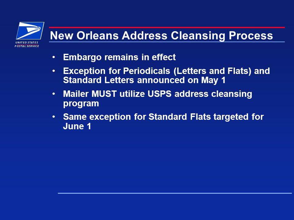 New Orleans Address Cleansing Process Embargo remains in effect Exception for Periodicals (Letters and Flats) and Standard Letters announced on May 1 Mailer MUST utilize USPS address cleansing program Same exception for Standard Flats targeted for June 1