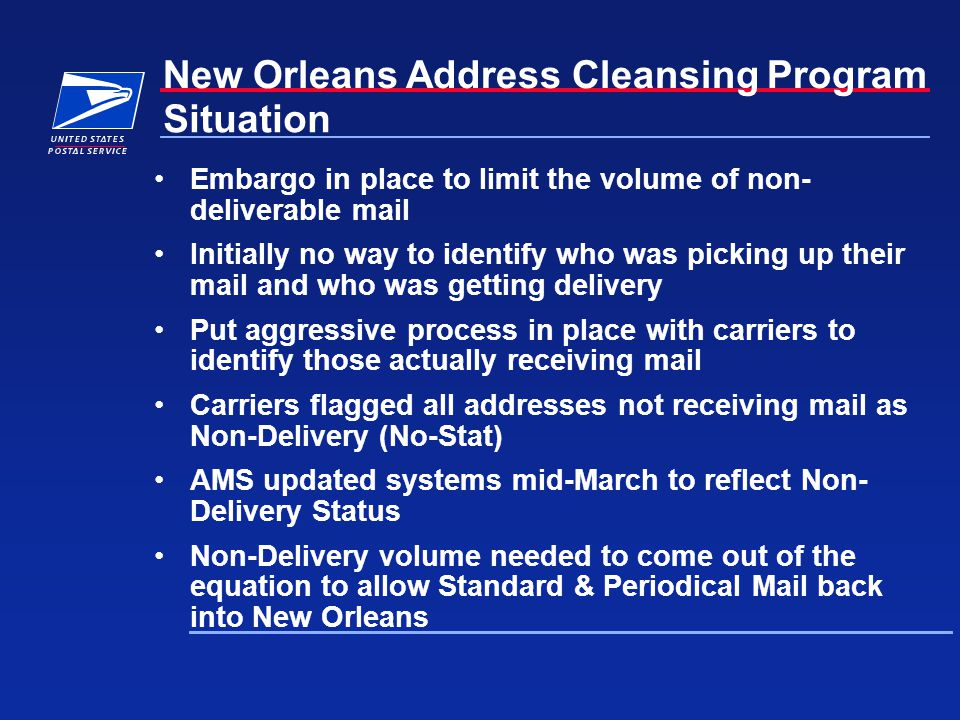 New Orleans Address Cleansing Program Embargo in place to limit the volume of non- deliverable mail Initially no way to identify who was picking up their mail and who was getting delivery Put aggressive process in place with carriers to identify those actually receiving mail Carriers flagged all addresses not receiving mail as Non-Delivery (No-Stat) AMS updated systems mid-March to reflect Non- Delivery Status Non-Delivery volume needed to come out of the equation to allow Standard & Periodical Mail back into New Orleans Situation