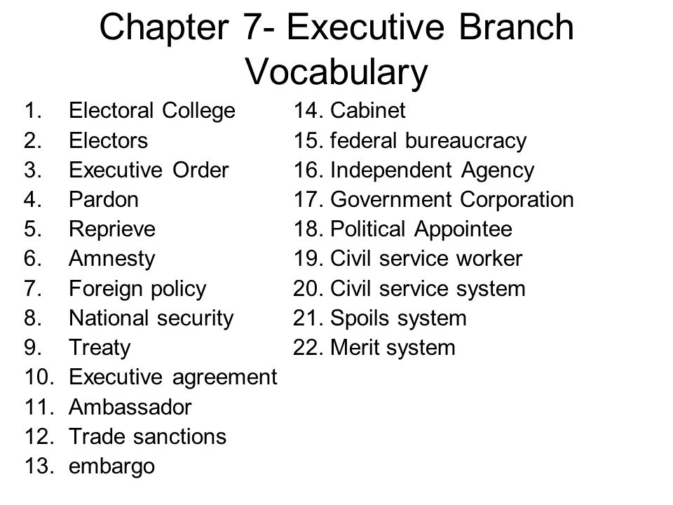 Chapter 7- Executive Branch Vocabulary 1.Electoral College14. Cabinet 2.Electors15. federal bureaucracy 3.Executive Order16. Independent Agency 4.Pard
