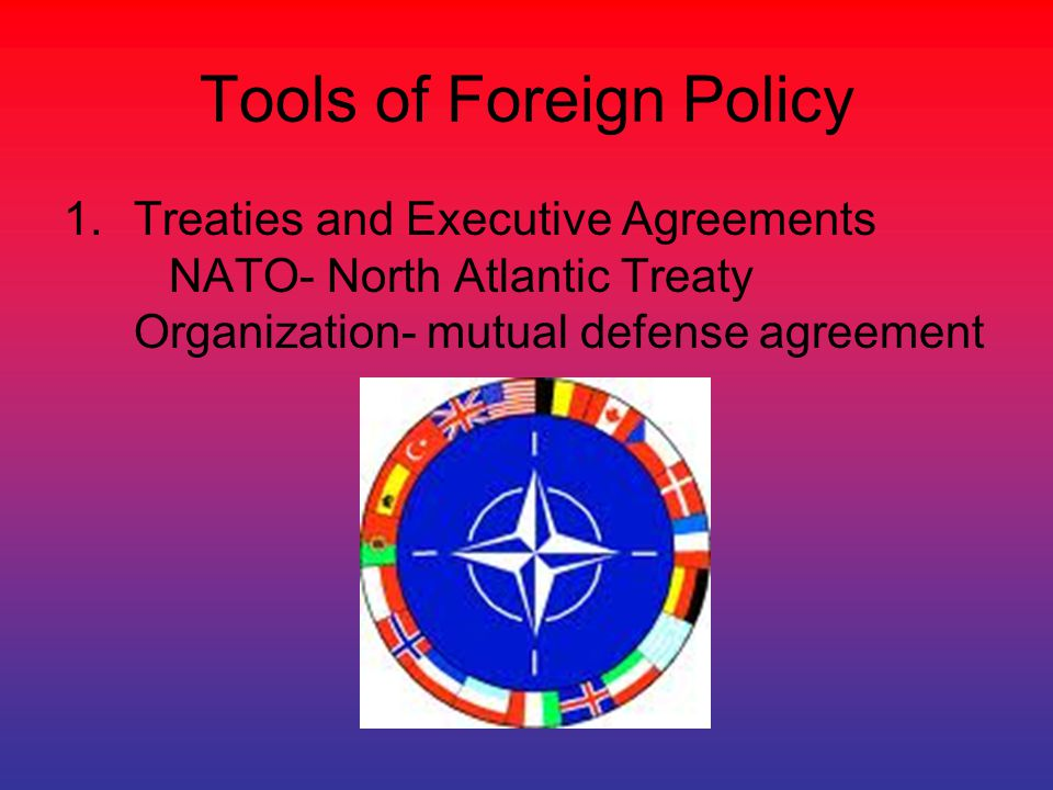 Tools of Foreign Policy 1.Treaties and Executive Agreements NATO- North Atlantic Treaty Organization- mutual defense agreement