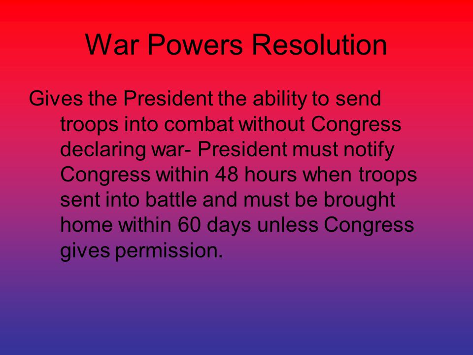 War Powers Resolution Gives the President the ability to send troops into combat without Congress declaring war- President must notify Congress within