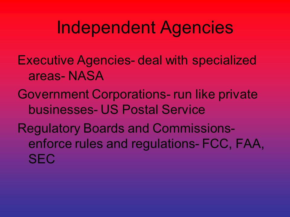 Independent Agencies Executive Agencies- deal with specialized areas- NASA Government Corporations- run like private businesses- US Postal Service Reg