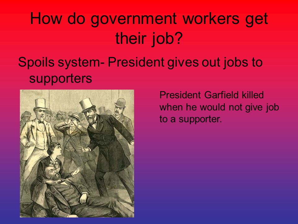 How do government workers get their job? Spoils system- President gives out jobs to supporters President Garfield killed when he would not give job to