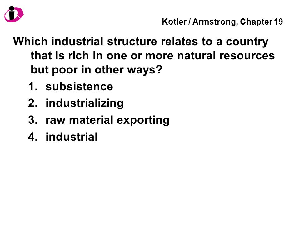 Kotler / Armstrong, Chapter 19 Which industrial structure relates to a country that is rich in one or more natural resources but poor in other ways.