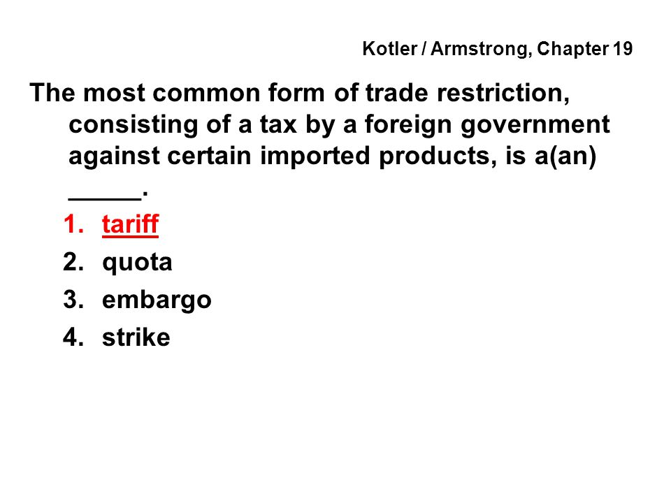 Kotler / Armstrong, Chapter 19 The most common form of trade restriction, consisting of a tax by a foreign government against certain imported products, is a(an) _____.