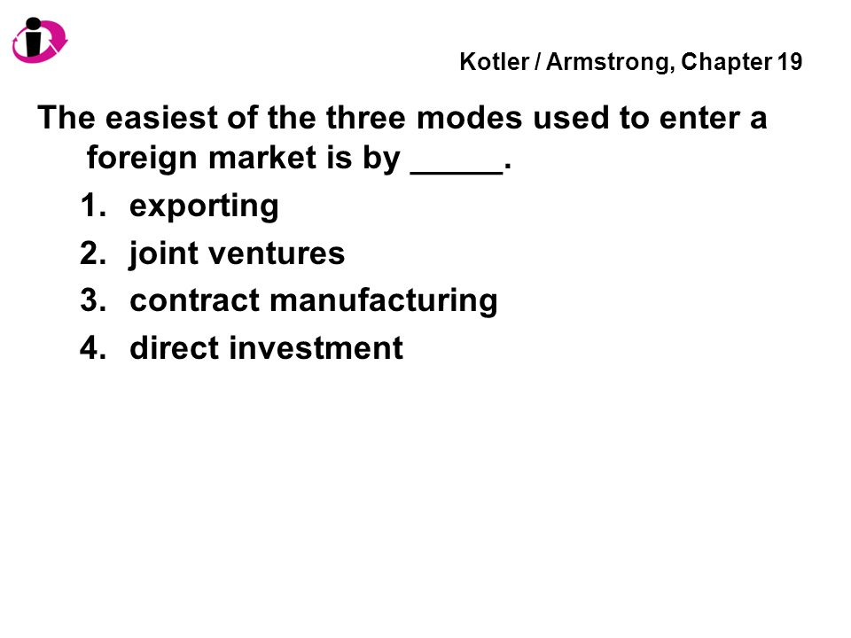 Kotler / Armstrong, Chapter 19 The easiest of the three modes used to enter a foreign market is by _____.