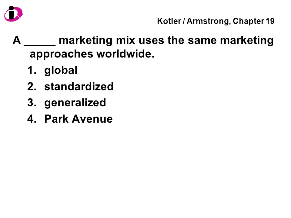 Kotler / Armstrong, Chapter 19 A _____ marketing mix uses the same marketing approaches worldwide.