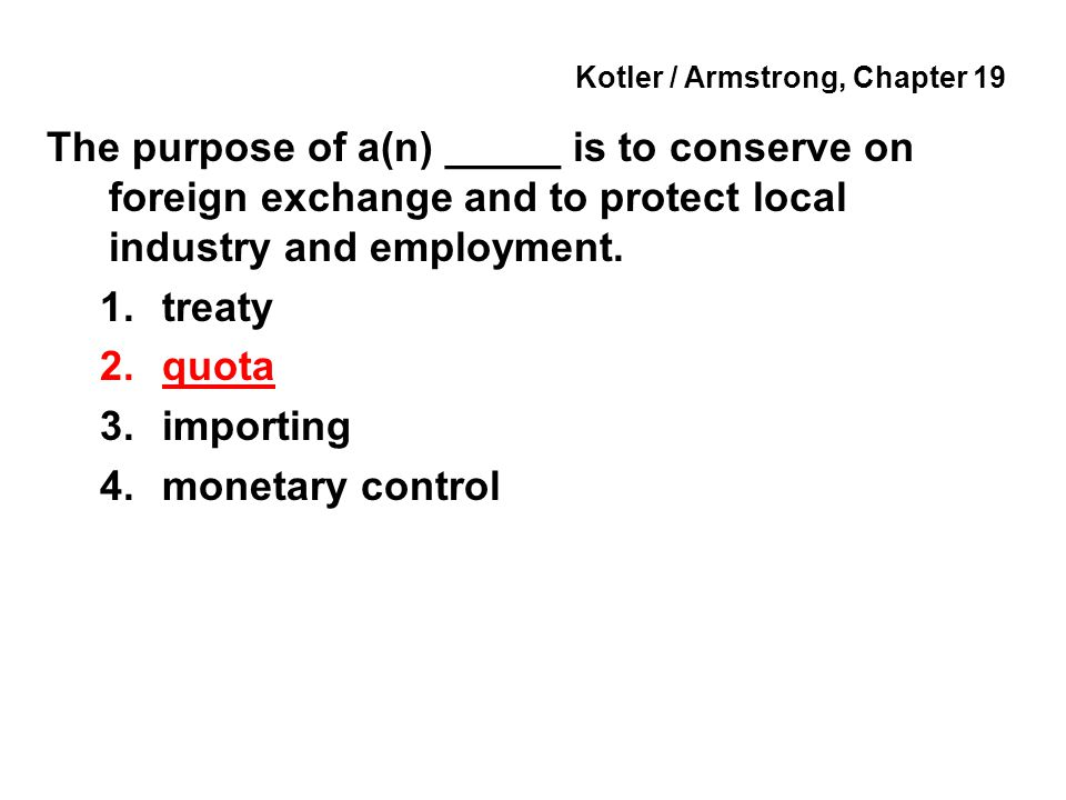 Kotler / Armstrong, Chapter 19 The purpose of a(n) _____ is to conserve on foreign exchange and to protect local industry and employment.
