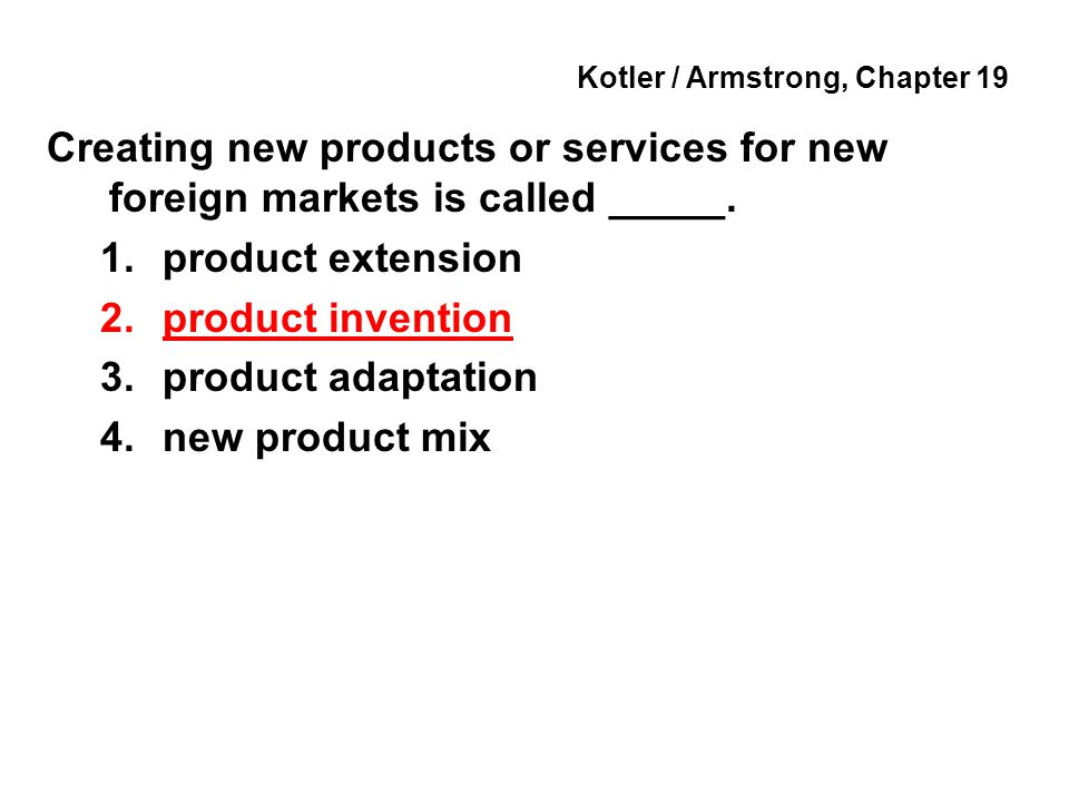 Kotler / Armstrong, Chapter 19 Creating new products or services for new foreign markets is called _____.