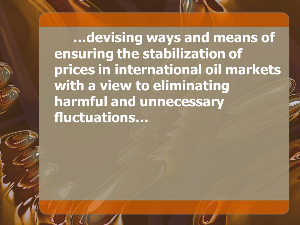…devising ways and means of ensuring the stabilization of prices in international oil markets with a view to eliminating harmful and unnecessary fluctuations…