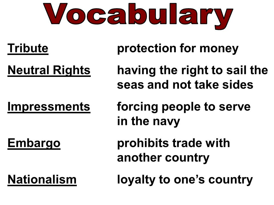 Tributeprotection for money Neutral Rightshaving the right to sail the seas and not take sides Impressmentsforcing people to serve in the navy Embargoprohibits trade with another country Nationalismloyalty to one's country