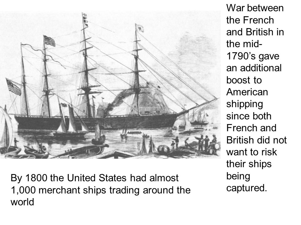 War between the French and British in the mid- 1790's gave an additional boost to American shipping since both French and British did not want to risk their ships being captured.