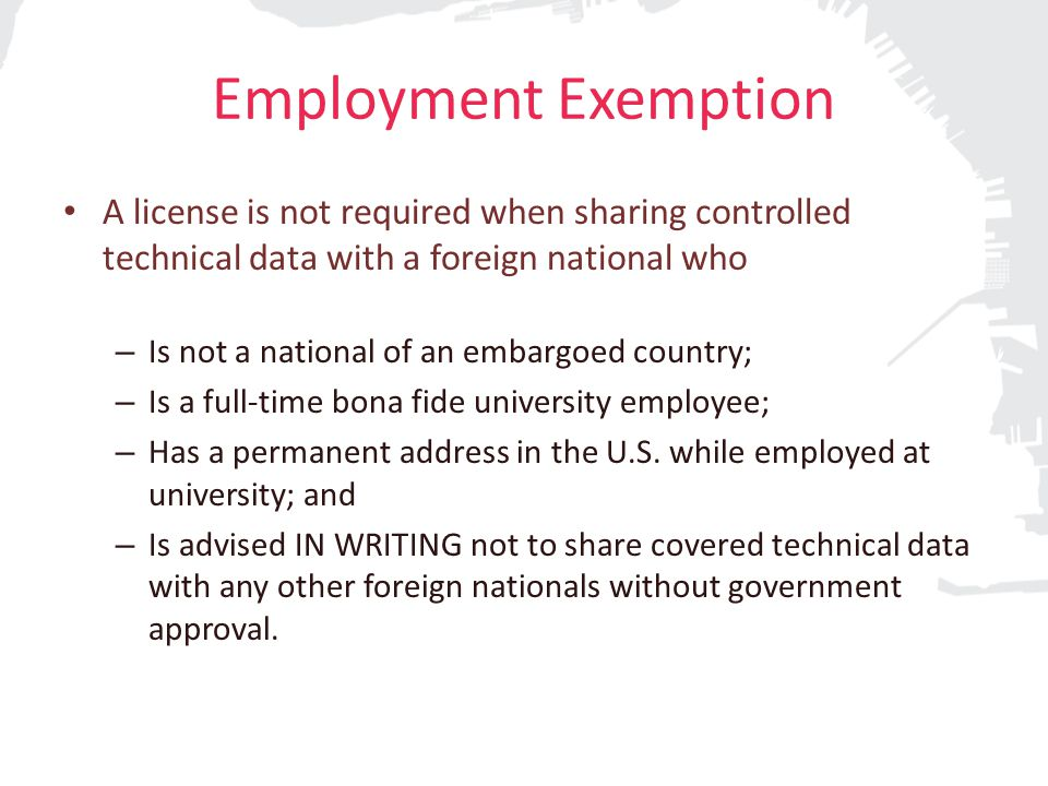Employment Exemption A license is not required when sharing controlled technical data with a foreign national who – Is not a national of an embargoed country; – Is a full-time bona fide university employee; – Has a permanent address in the U.S.