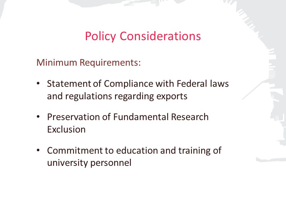 Policy Considerations Minimum Requirements: Statement of Compliance with Federal laws and regulations regarding exports Preservation of Fundamental Research Exclusion Commitment to education and training of university personnel