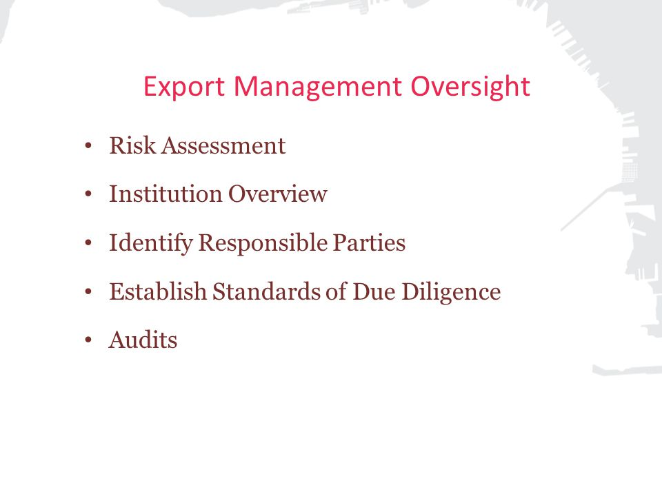 Export Management Oversight Risk Assessment Institution Overview Identify Responsible Parties Establish Standards of Due Diligence Audits