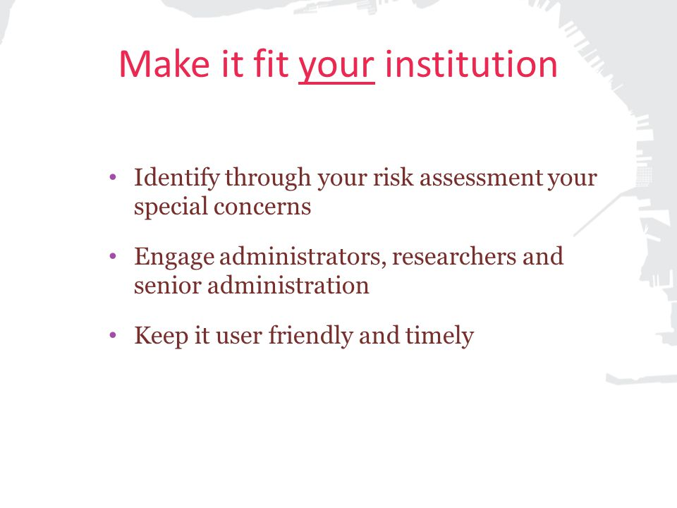 Make it fit your institution Identify through your risk assessment your special concerns Engage administrators, researchers and senior administration Keep it user friendly and timely