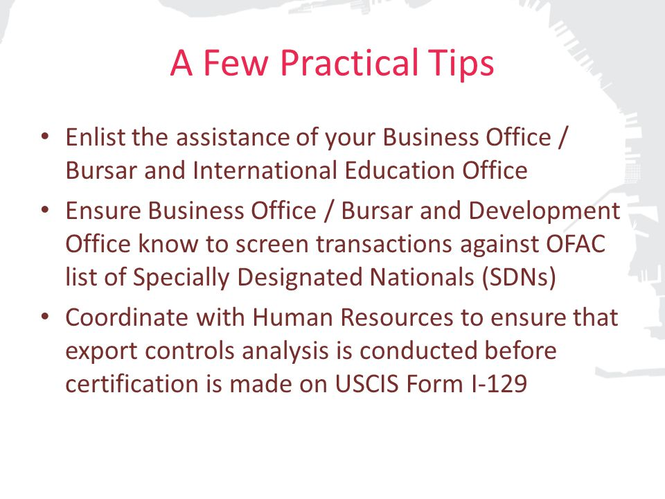 A Few Practical Tips Enlist the assistance of your Business Office / Bursar and International Education Office Ensure Business Office / Bursar and Development Office know to screen transactions against OFAC list of Specially Designated Nationals (SDNs) Coordinate with Human Resources to ensure that export controls analysis is conducted before certification is made on USCIS Form I-129