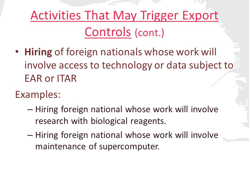 Activities That May Trigger Export Controls (cont.) Travel/shipping to/from any country Examples: – Shipping advanced telecommunications equipment to China for field research.