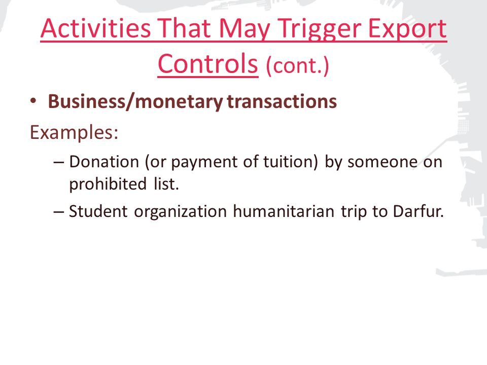 Activities That May Trigger Export Controls (cont.) Business/monetary transactions Examples: – Donation (or payment of tuition) by someone on prohibited list.