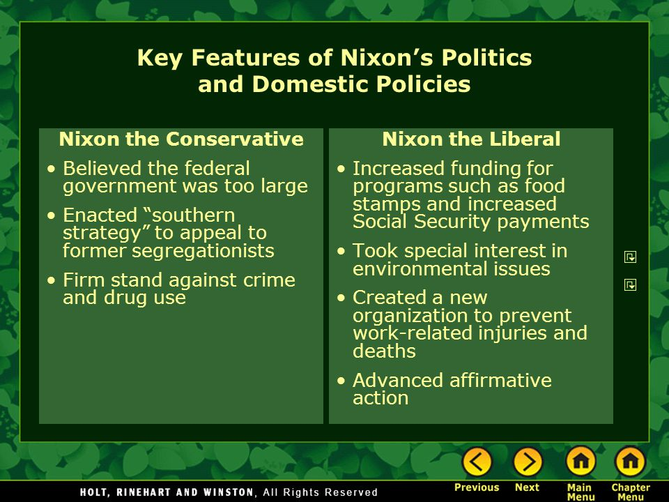 Key Features of Nixon's Politics and Domestic Policies Nixon the Conservative Believed the federal government was too large Enacted southern strategy to appeal to former segregationists Firm stand against crime and drug use Nixon the Liberal Increased funding for programs such as food stamps and increased Social Security payments Took special interest in environmental issues Created a new organization to prevent work-related injuries and deaths Advanced affirmative action