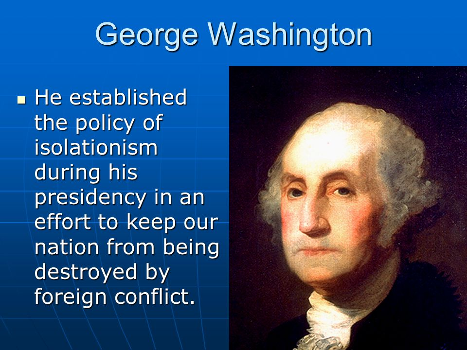 George Washington He established the policy of isolationism during his presidency in an effort to keep our nation from being destroyed by foreign conf
