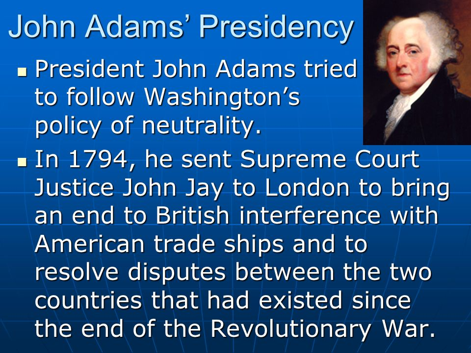 John Adams' Presidency President John Adams tried to follow Washington's policy of neutrality. President John Adams tried to follow Washington's polic