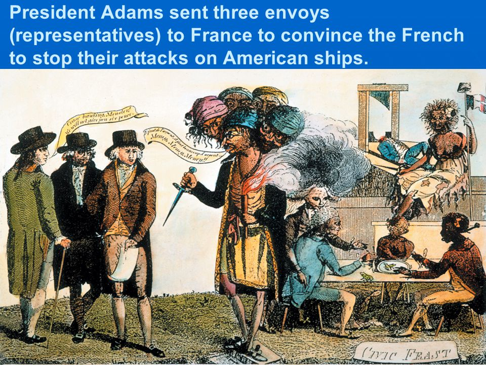 President Adams sent three envoys (representatives) to France to convince the French to stop their attacks on American ships.