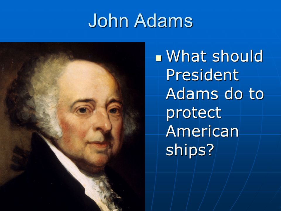 John Adams What should President Adams do to protect American ships? What should President Adams do to protect American ships?