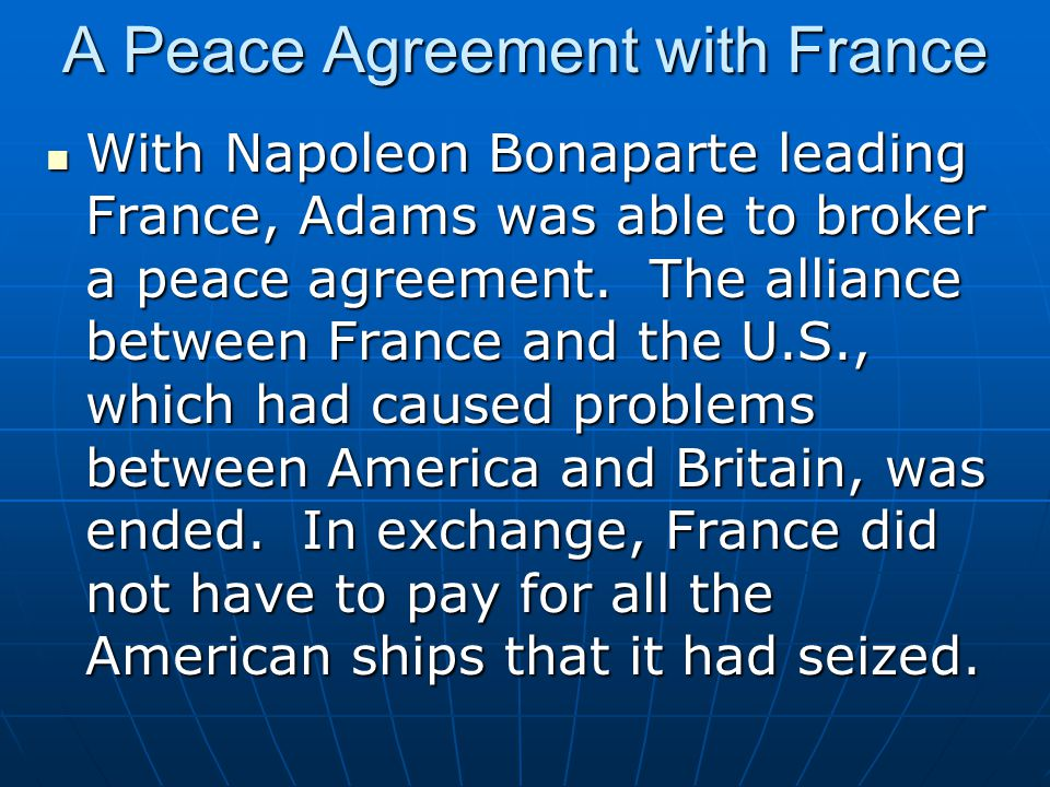 A Peace Agreement with France With Napoleon Bonaparte leading France, Adams was able to broker a peace agreement. The alliance between France and the
