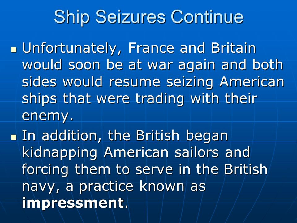 Ship Seizures Continue Unfortunately, France and Britain would soon be at war again and both sides would resume seizing American ships that were tradi