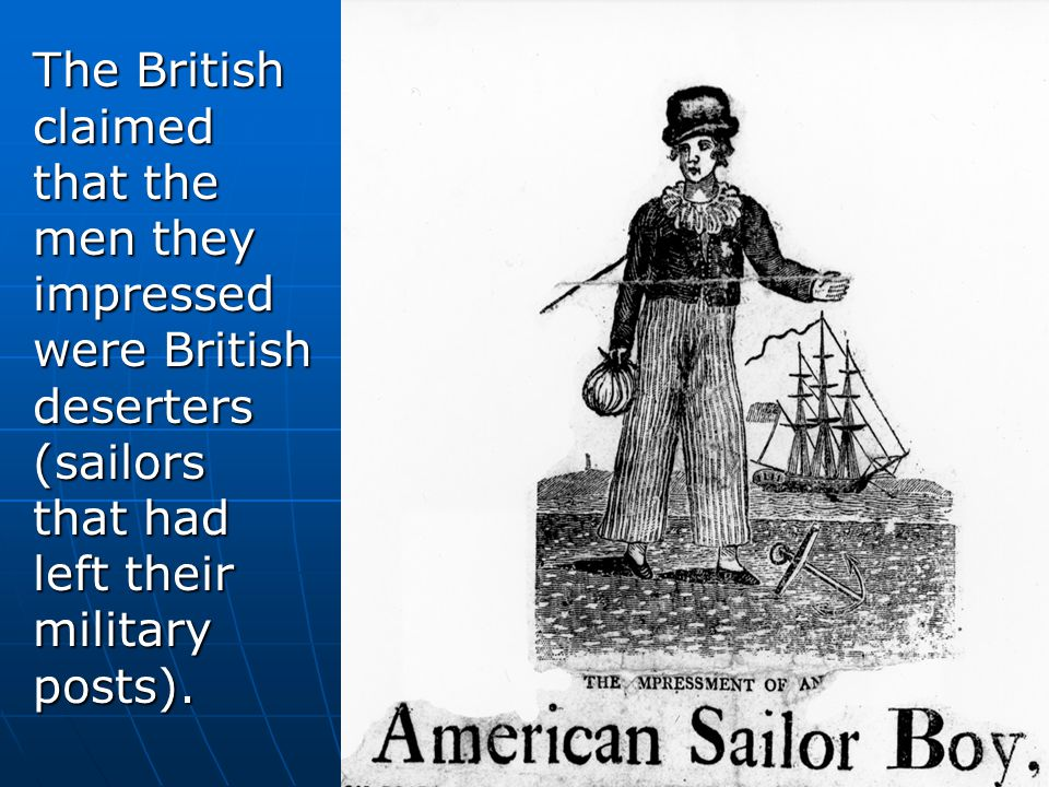 The British claimed that the men they impressed were British deserters (sailors that had left their military posts).