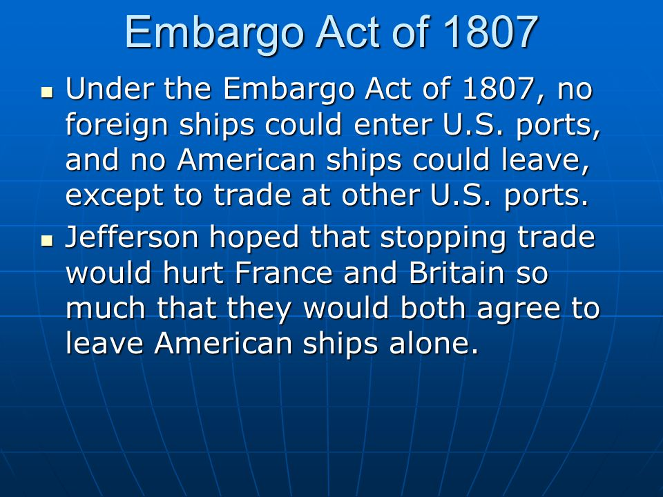 Embargo Act of 1807 Under the Embargo Act of 1807, no foreign ships could enter U.S. ports, and no American ships could leave, except to trade at othe