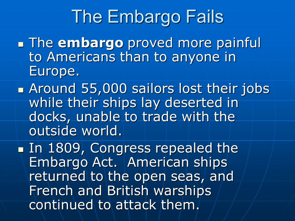 The Embargo Fails The embargo proved more painful to Americans than to anyone in Europe. The embargo proved more painful to Americans than to anyone i