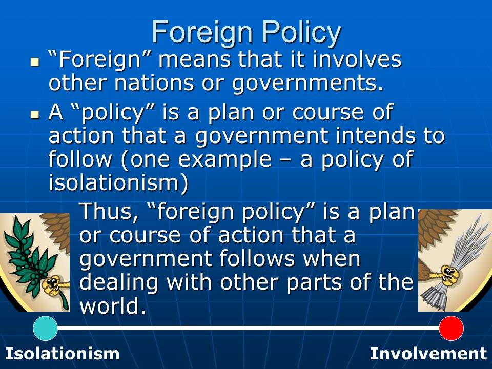 "Foreign Policy ""Foreign"" means that it involves other nations or governments. ""Foreign"" means that it involves other nations or governments. A ""policy"