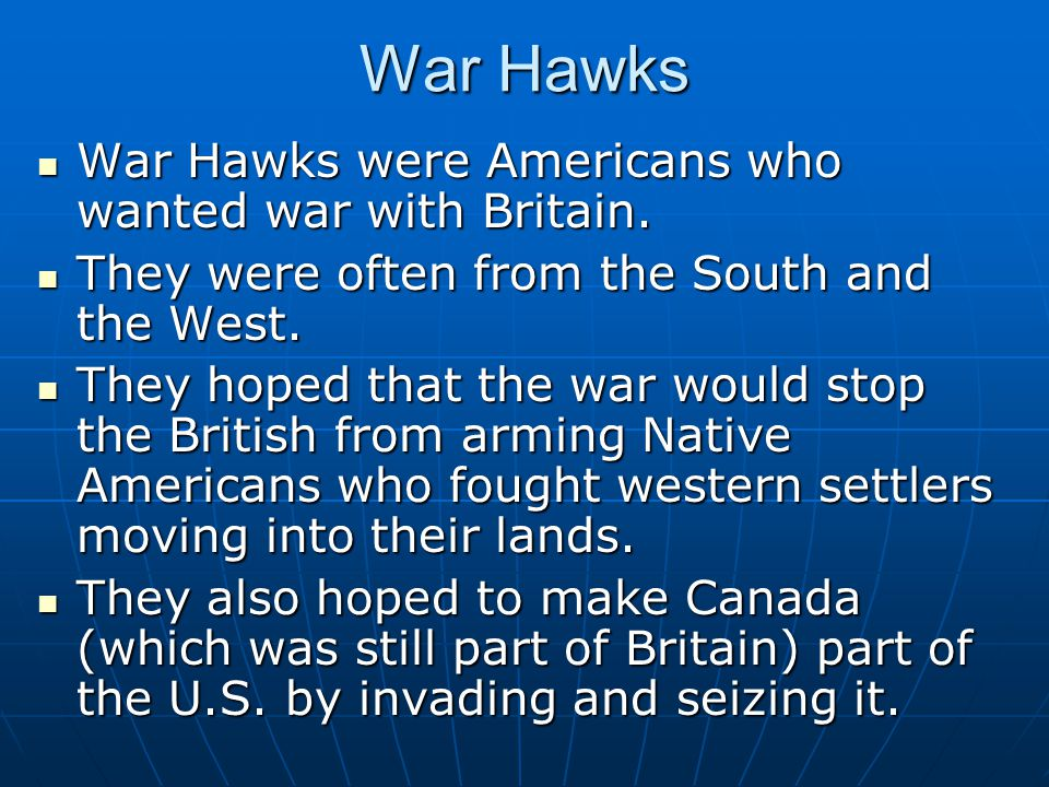 War Hawks War Hawks were Americans who wanted war with Britain. War Hawks were Americans who wanted war with Britain. They were often from the South a