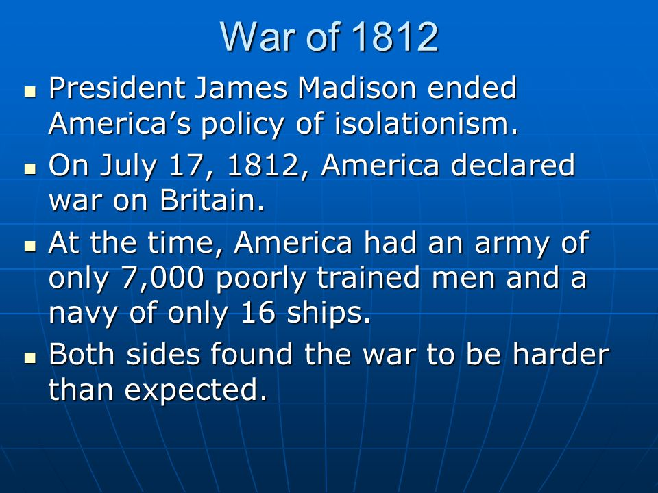 War of 1812 President James Madison ended America's policy of isolationism. President James Madison ended America's policy of isolationism. On July 17
