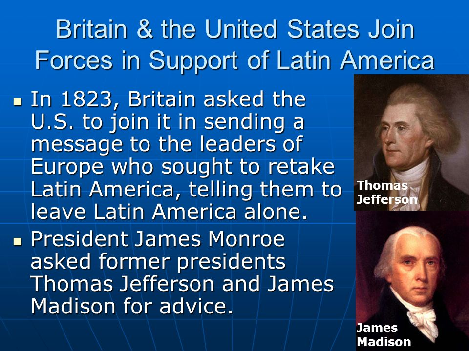 Britain & the United States Join Forces in Support of Latin America In 1823, Britain asked the U.S. to join it in sending a message to the leaders of