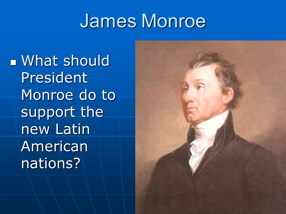 James Monroe What should President Monroe do to support the new Latin American nations? What should President Monroe do to support the new Latin Ameri