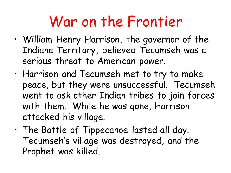 War on the Frontier William Henry Harrison, the governor of the Indiana Territory, believed Tecumseh was a serious threat to American power. Harrison