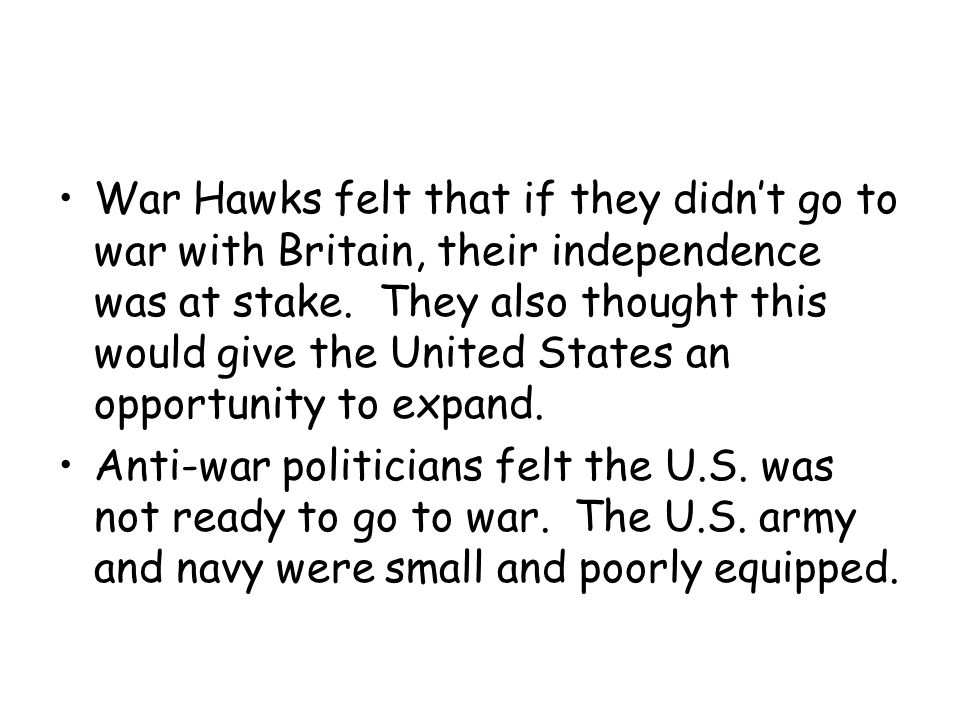 War Hawks felt that if they didn't go to war with Britain, their independence was at stake. They also thought this would give the United States an opp