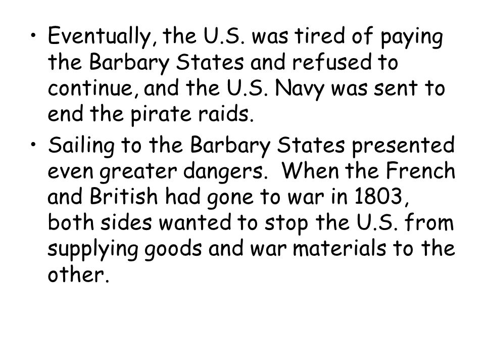Eventually, the U.S. was tired of paying the Barbary States and refused to continue, and the U.S. Navy was sent to end the pirate raids. Sailing to th
