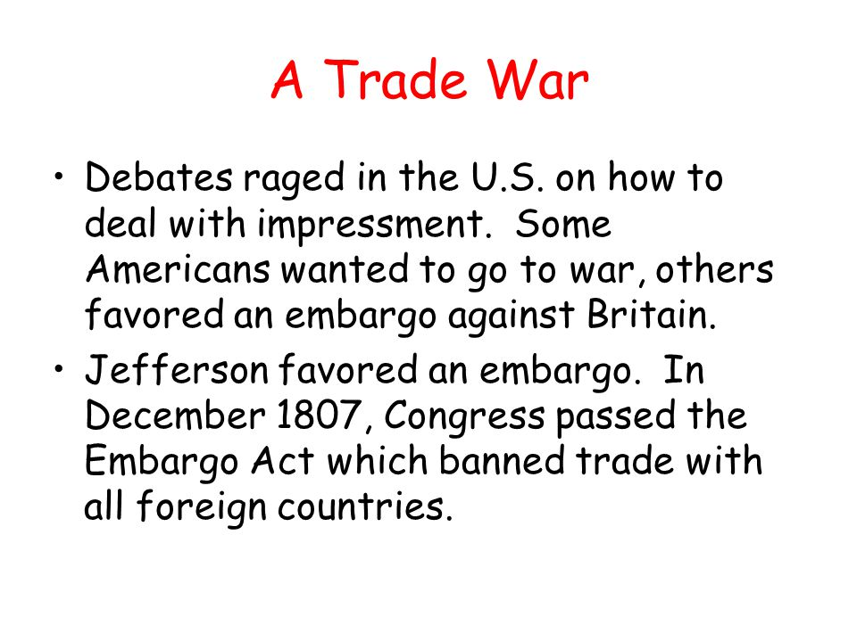A Trade War Debates raged in the U.S. on how to deal with impressment. Some Americans wanted to go to war, others favored an embargo against Britain.
