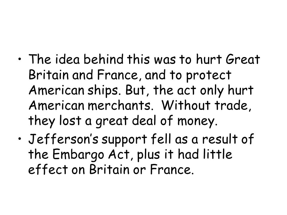 The idea behind this was to hurt Great Britain and France, and to protect American ships.