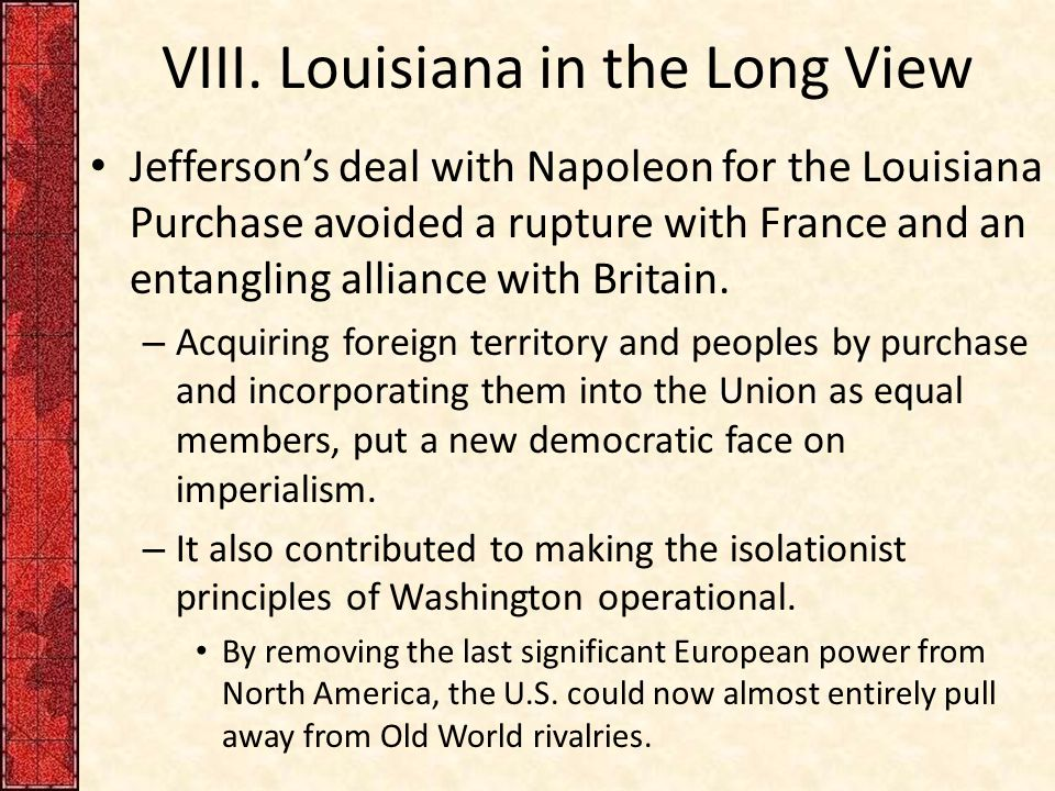 VIII. Louisiana in the Long View Jefferson's deal with Napoleon for the Louisiana Purchase avoided a rupture with France and an entangling alliance wi