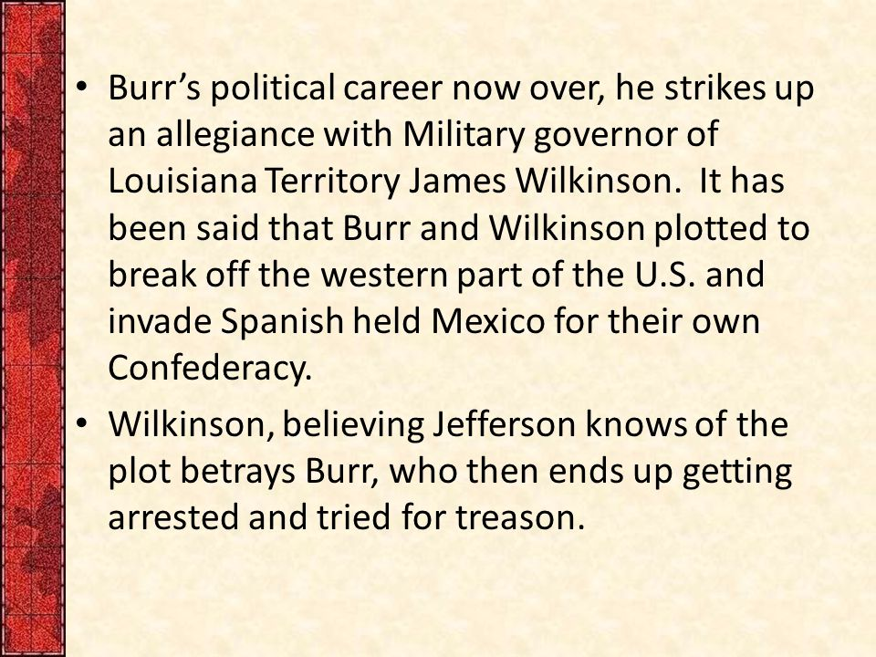 Burr's political career now over, he strikes up an allegiance with Military governor of Louisiana Territory James Wilkinson. It has been said that Bur