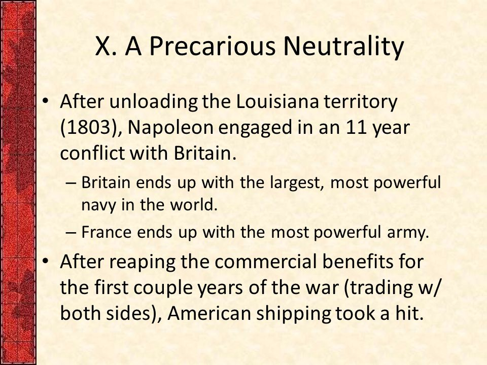 X. A Precarious Neutrality After unloading the Louisiana territory (1803), Napoleon engaged in an 11 year conflict with Britain. – Britain ends up wit