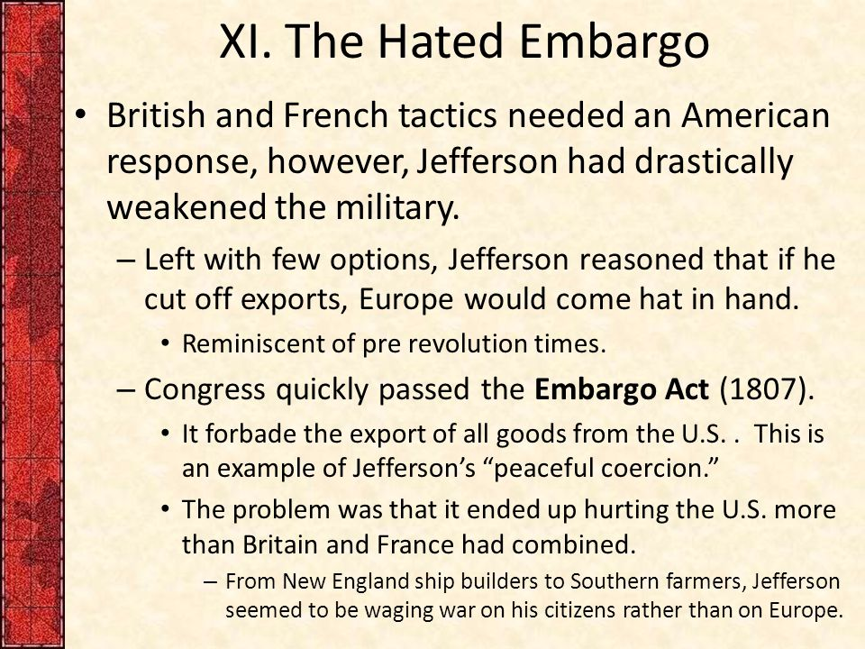XI. The Hated Embargo British and French tactics needed an American response, however, Jefferson had drastically weakened the military. – Left with fe