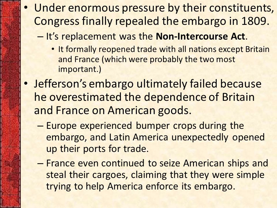 Under enormous pressure by their constituents, Congress finally repealed the embargo in 1809. – It's replacement was the Non-Intercourse Act. It forma
