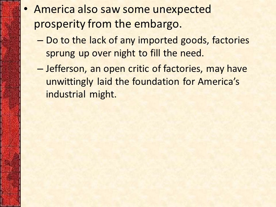 America also saw some unexpected prosperity from the embargo. – Do to the lack of any imported goods, factories sprung up over night to fill the need.