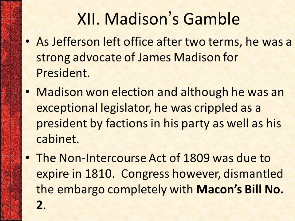 XII. Madison's Gamble As Jefferson left office after two terms, he was a strong advocate of James Madison for President. Madison won election and alth
